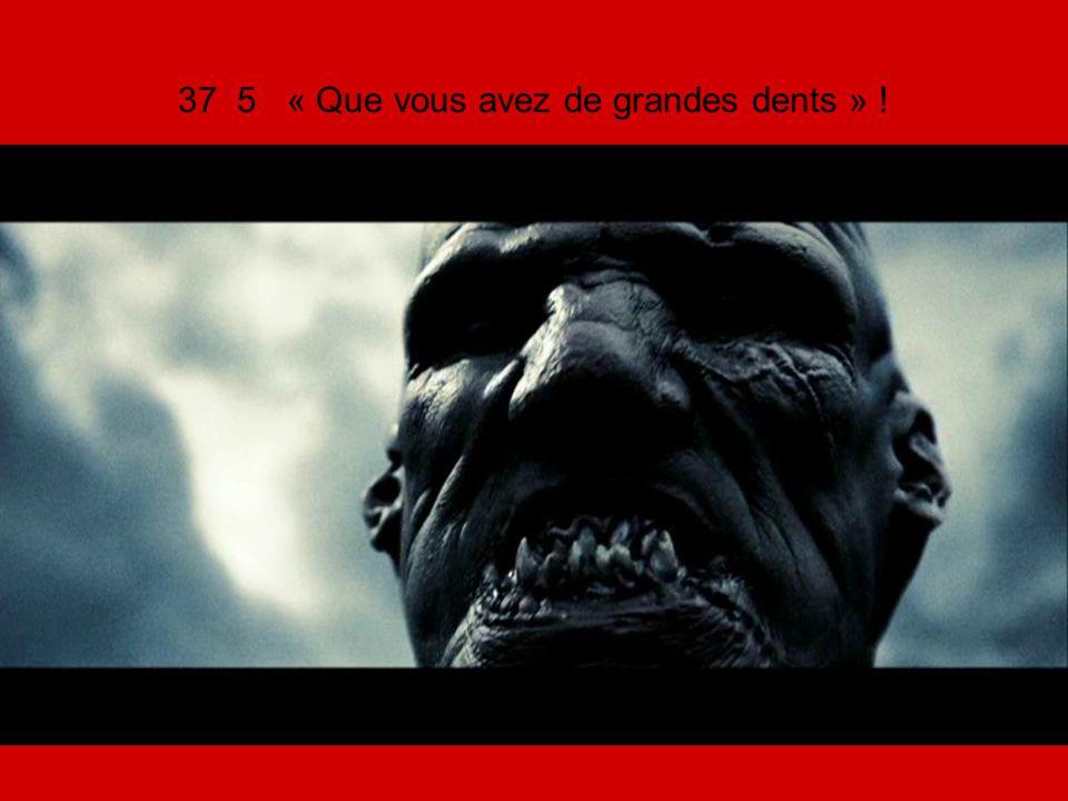 37 5 « Que vous avez de grandes dents » !