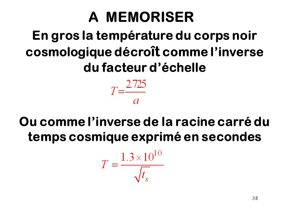 A MEMORISER En gros la température du corps noir cosmologique décroît comme l'inverse du facteur d'échelle.