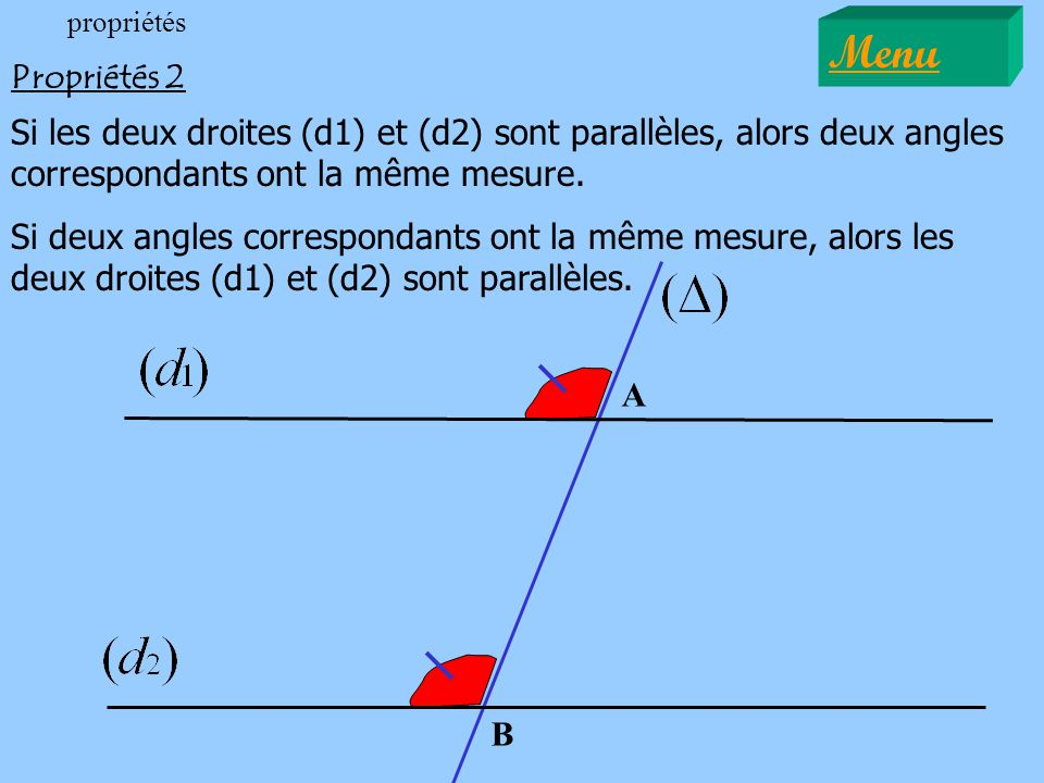 propriétés Menu. Propriétés 2. Si les deux droites (d1) et (d2) sont parallèles, alors deux angles correspondants ont la même mesure.