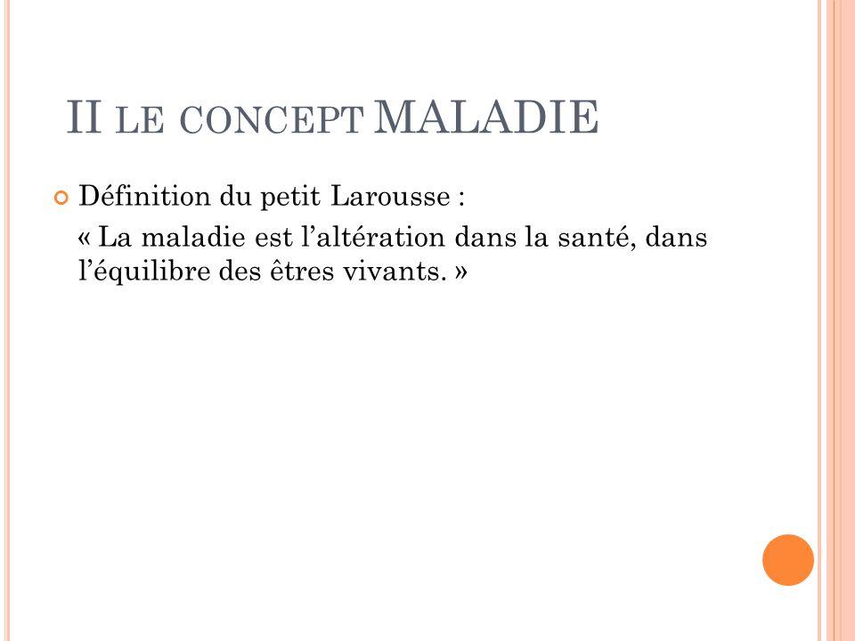 II le concept MALADIE Définition du petit Larousse :