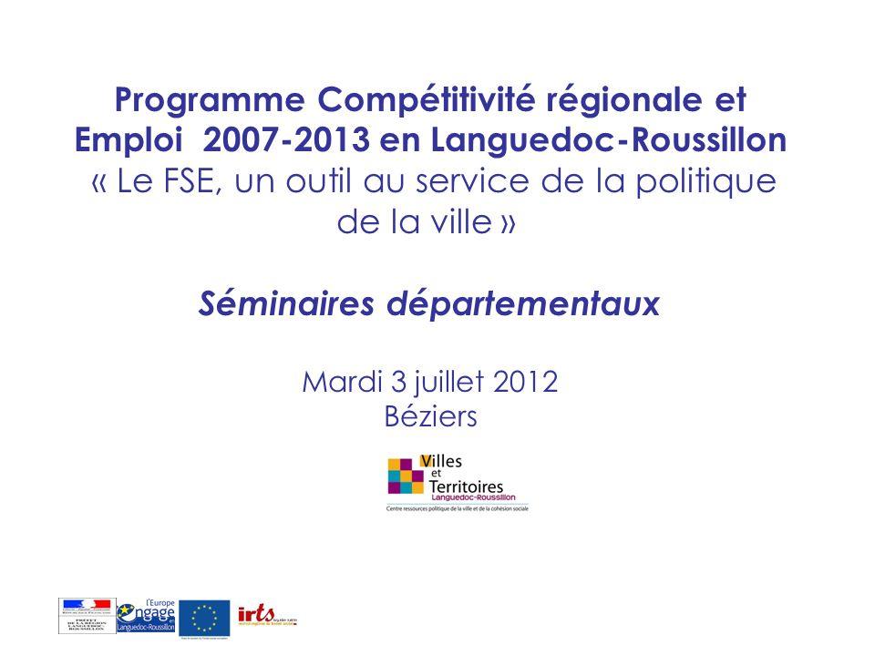 Programme Compétitivité régionale et Emploi 2007-2013 en Languedoc-Roussillon « Le FSE, un outil au service de la politique de la ville » Séminaires départementaux Mardi 3 juillet 2012 Béziers