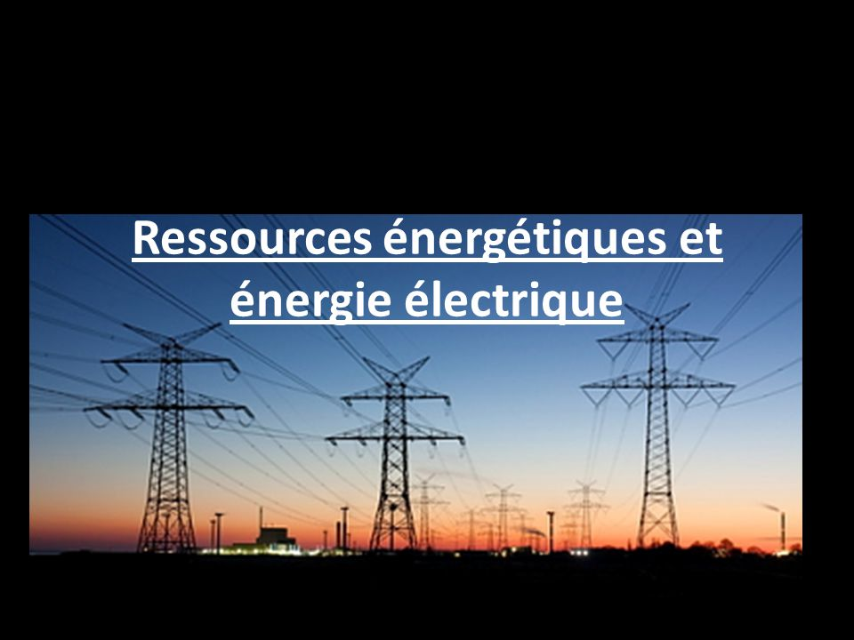 Ressources énergétiques et énergie électrique