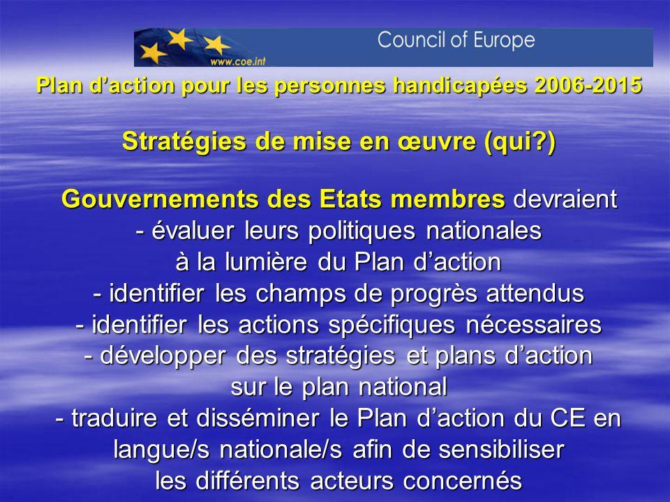 Plan d'action pour les personnes handicapées 2006-2015 Stratégies de mise en œuvre (qui ) Gouvernements des Etats membres devraient - évaluer leurs politiques nationales à la lumière du Plan d'action - identifier les champs de progrès attendus - identifier les actions spécifiques nécessaires - développer des stratégies et plans d'action sur le plan national - traduire et disséminer le Plan d'action du CE en langue/s nationale/s afin de sensibiliser les différents acteurs concernés