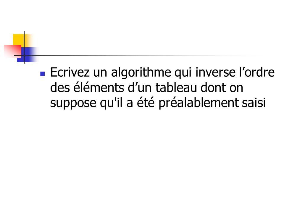Ecrivez un algorithme qui inverse l'ordre des éléments d'un tableau dont on suppose qu il a été préalablement saisi