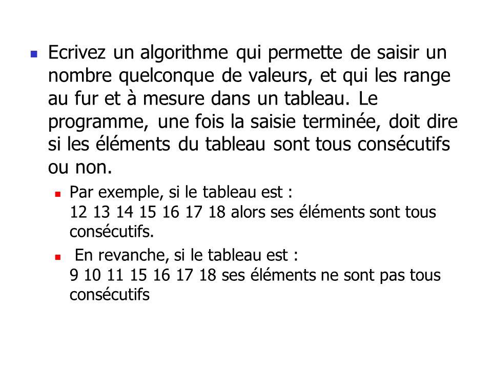 Ecrivez un algorithme qui permette de saisir un nombre quelconque de valeurs, et qui les range au fur et à mesure dans un tableau. Le programme, une fois la saisie terminée, doit dire si les éléments du tableau sont tous consécutifs ou non.