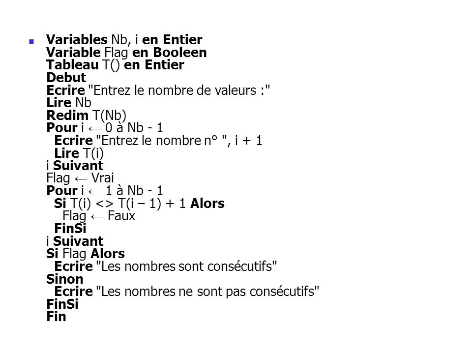 Variables Nb, i en Entier Variable Flag en Booleen Tableau T() en Entier Debut Ecrire Entrez le nombre de valeurs : Lire Nb Redim T(Nb) Pour i ← 0 à Nb - 1 Ecrire Entrez le nombre n° , i + 1 Lire T(i) i Suivant Flag ← Vrai Pour i ← 1 à Nb - 1 Si T(i) <> T(i – 1) + 1 Alors Flag ← Faux FinSi i Suivant Si Flag Alors Ecrire Les nombres sont consécutifs Sinon Ecrire Les nombres ne sont pas consécutifs FinSi Fin