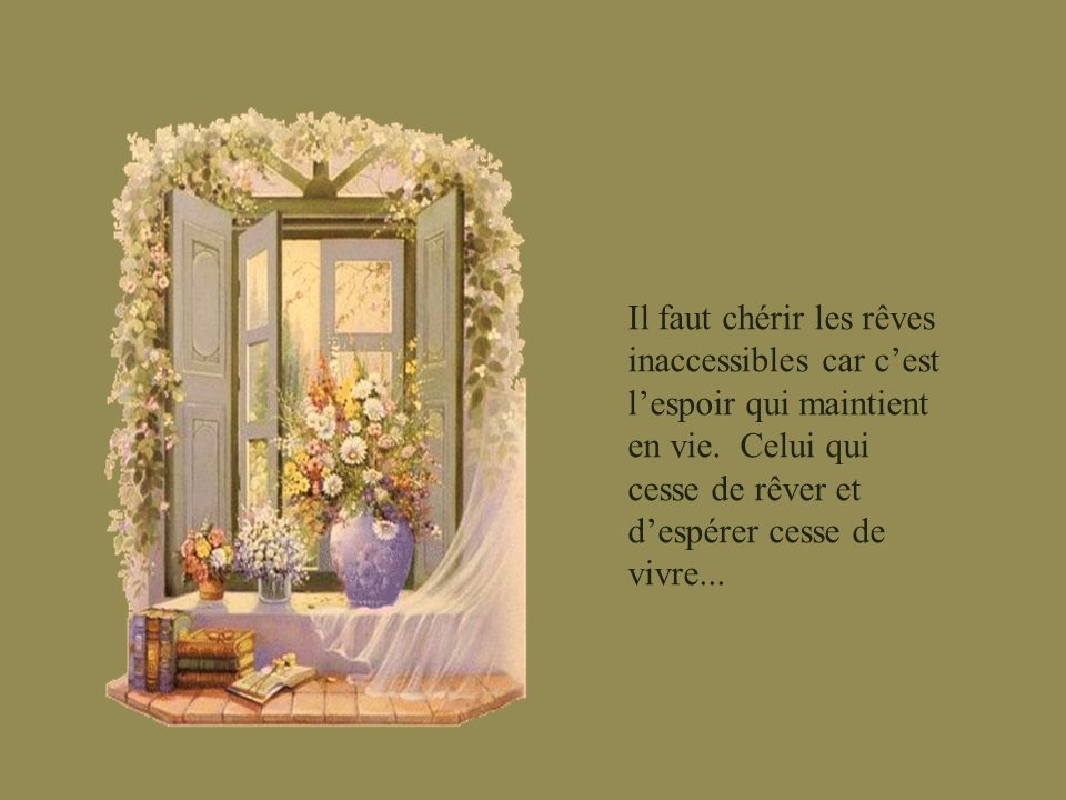 Il faut chérir les rêves inaccessibles car c'est l'espoir qui maintient en vie.