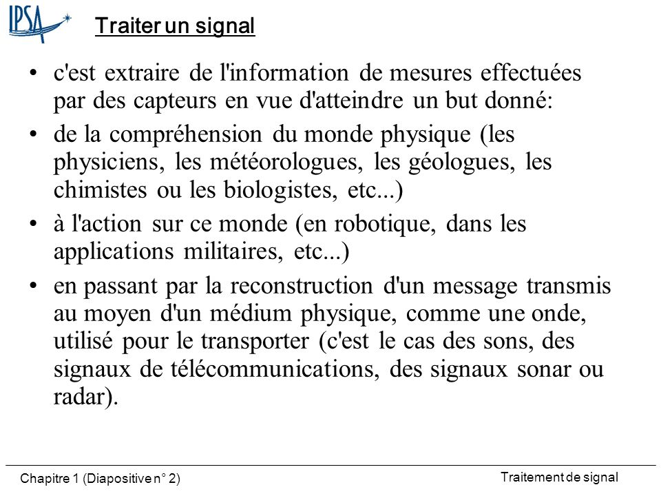 Traiter un signal c est extraire de l information de mesures effectuées par des capteurs en vue d atteindre un but donné: