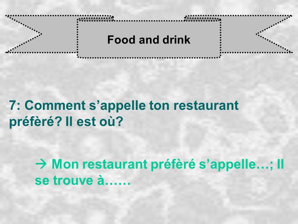 7: Comment s'appelle ton restaurant préfèré Il est où