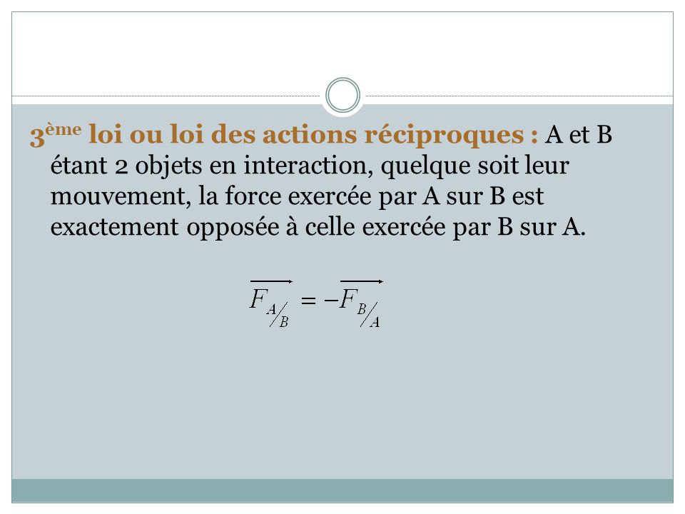3ème loi ou loi des actions réciproques : A et B étant 2 objets en interaction, quelque soit leur mouvement, la force exercée par A sur B est exactement opposée à celle exercée par B sur A.