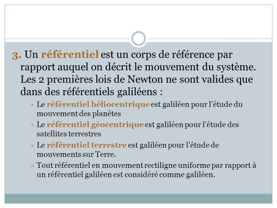 3. Un référentiel est un corps de référence par rapport auquel on décrit le mouvement du système. Les 2 premières lois de Newton ne sont valides que dans des référentiels galiléens :