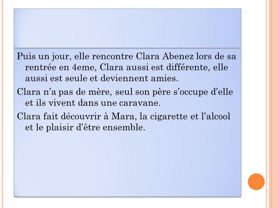 Puis un jour, elle rencontre Clara Abenez lors de sa rentrée en 4eme, Clara aussi est différente, elle aussi est seule et deviennent amies.