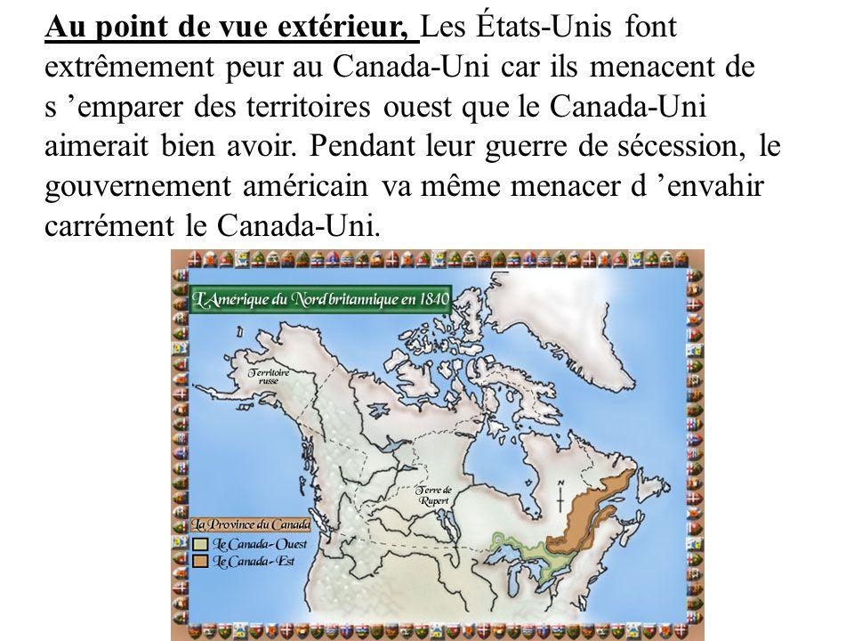 Au point de vue extérieur, Les États-Unis font extrêmement peur au Canada-Uni car ils menacent de s 'emparer des territoires ouest que le Canada-Uni aimerait bien avoir.