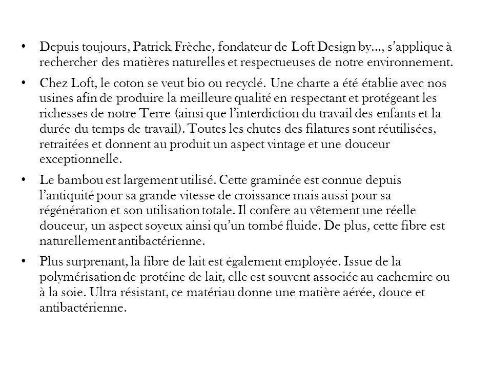 Depuis toujours, Patrick Frèche, fondateur de Loft Design by…, s'applique à rechercher des matières naturelles et respectueuses de notre environnement.