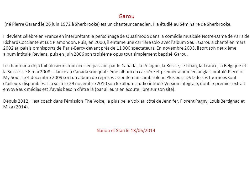 Garou (né Pierre Garand le 26 juin 1972 à Sherbrooke) est un chanteur canadien. Il a étudié au Séminaire de Sherbrooke.