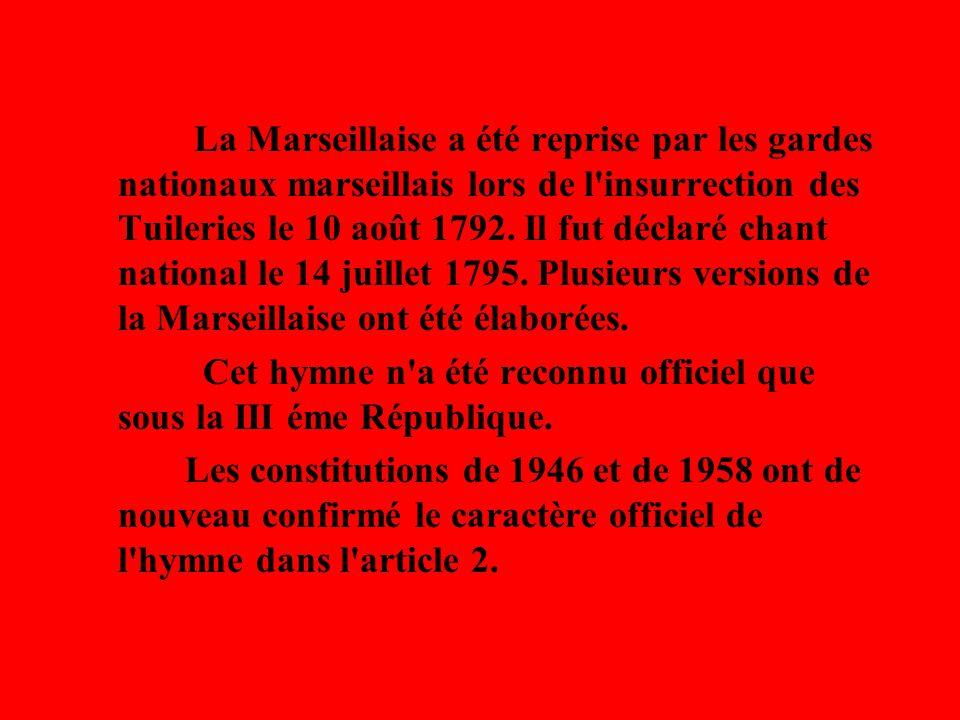 La Marseillaise a été reprise par les gardes nationaux marseillais lors de l insurrection des Tuileries le 10 août 1792. Il fut déclaré chant national le 14 juillet 1795. Plusieurs versions de la Marseillaise ont été élaborées.