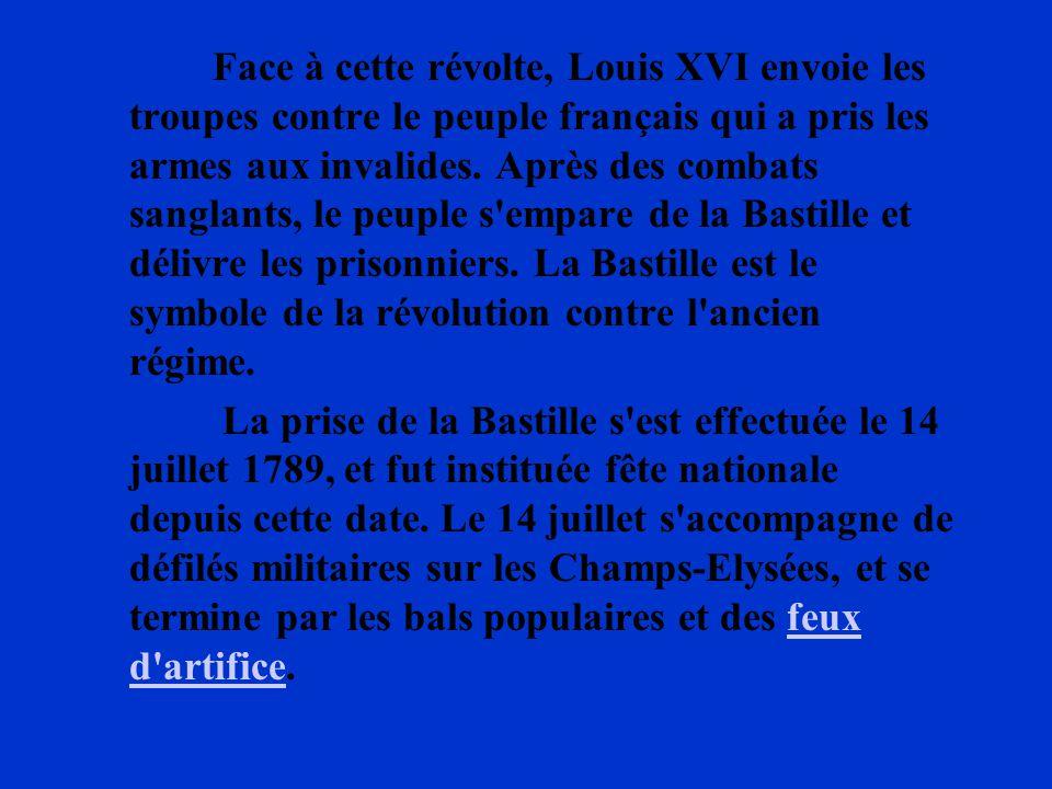 Face à cette révolte, Louis XVI envoie les troupes contre le peuple français qui a pris les armes aux invalides. Après des combats sanglants, le peuple s empare de la Bastille et délivre les prisonniers. La Bastille est le symbole de la révolution contre l ancien régime.