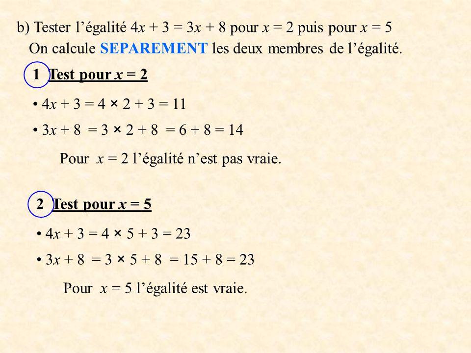 b) Tester l'égalité 4x + 3 = 3x + 8 pour x = 2 puis pour x = 5