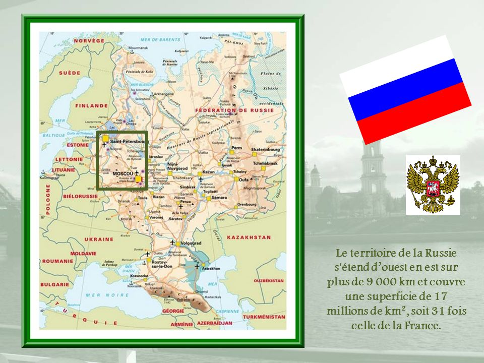 Le territoire de la Russie s étend d'ouest en est sur plus de 9 000 km et couvre une superficie de 17 millions de km², soit 31 fois celle de la France.