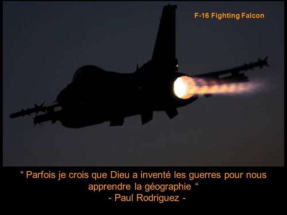 F-16 Fighting Falcon Parfois je crois que Dieu a inventé les guerres pour nous apprendre la géographie - Paul Rodriguez -