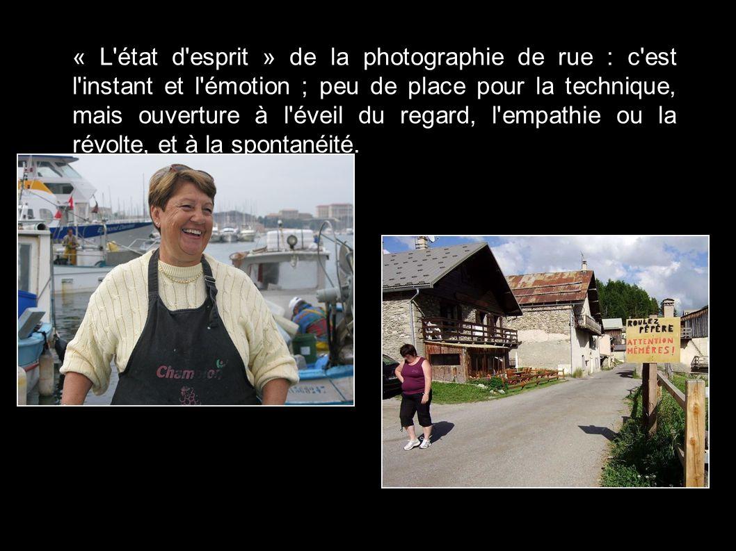 « L état d esprit » de la photographie de rue : c est l instant et l émotion ; peu de place pour la technique, mais ouverture à l éveil du regard, l empathie ou la révolte, et à la spontanéité.