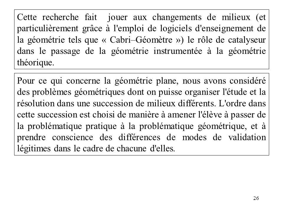 Cette recherche fait jouer aux changements de milieux (et particulièrement grâce à l emploi de logiciels d enseignement de la géométrie tels que « Cabri–Géomètre ») le rôle de catalyseur dans le passage de la géométrie instrumentée à la géométrie théorique.