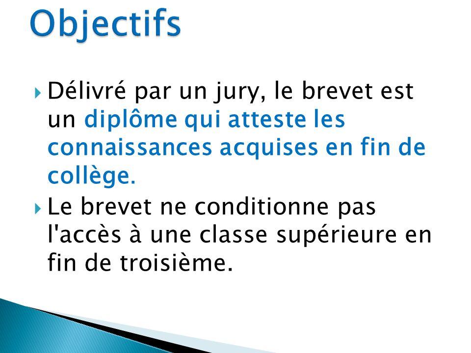 Objectifs Délivré par un jury, le brevet est un diplôme qui atteste les connaissances acquises en fin de collège.