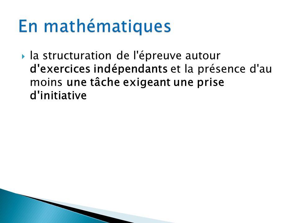 En mathématiques la structuration de l épreuve autour d exercices indépendants et la présence d au moins une tâche exigeant une prise d initiative.