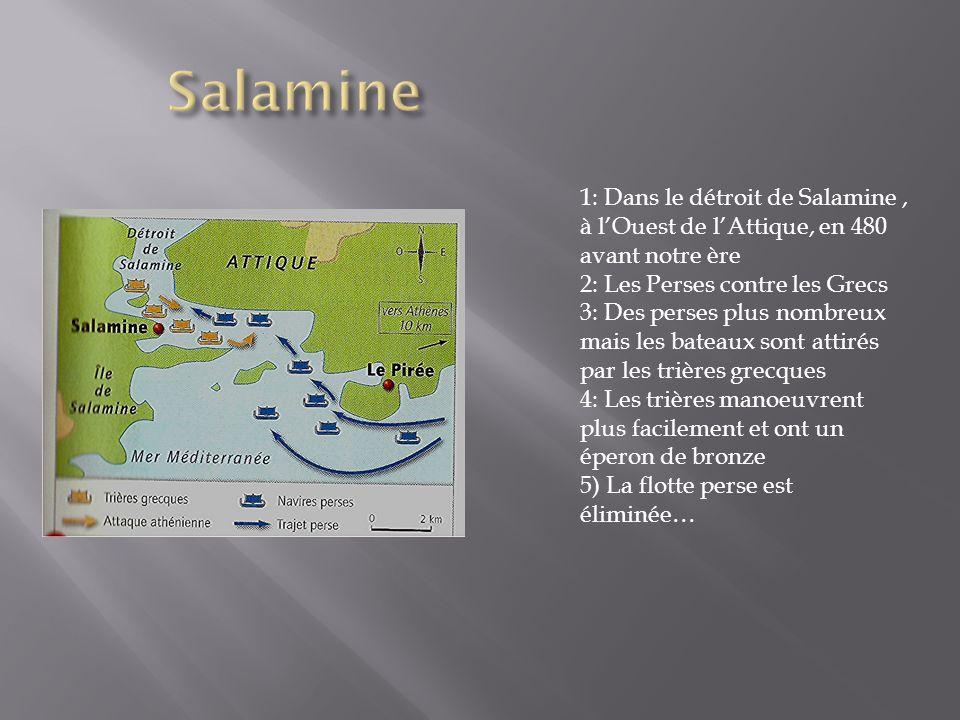 Salamine 1: Dans le détroit de Salamine , à l'Ouest de l'Attique, en 480 avant notre ère. 2: Les Perses contre les Grecs.