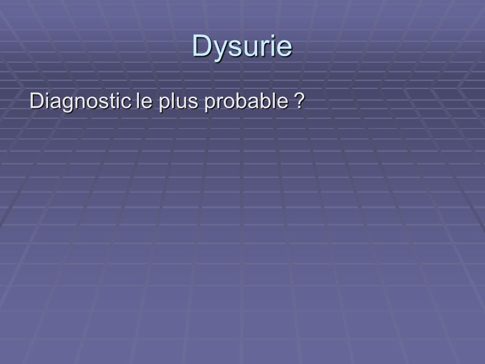 Dysurie Diagnostic le plus probable