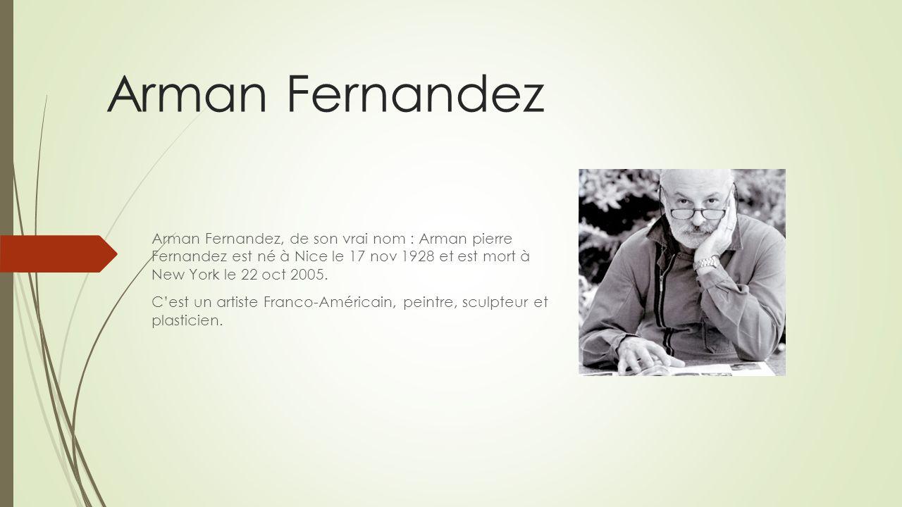 Arman Fernandez Arman Fernandez, de son vrai nom : Arman pierre Fernandez est né à Nice le 17 nov 1928 et est mort à New York le 22 oct 2005.