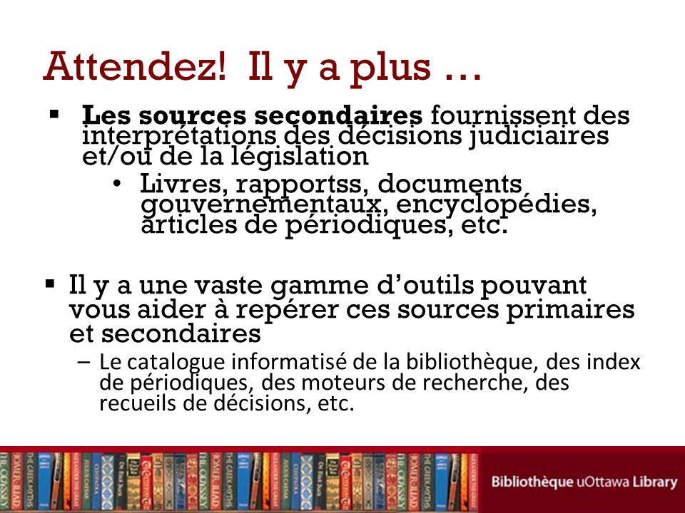 Attendez! Il y a plus … Les sources secondaires fournissent des interprétations des décisions judiciaires et/ou de la législation.