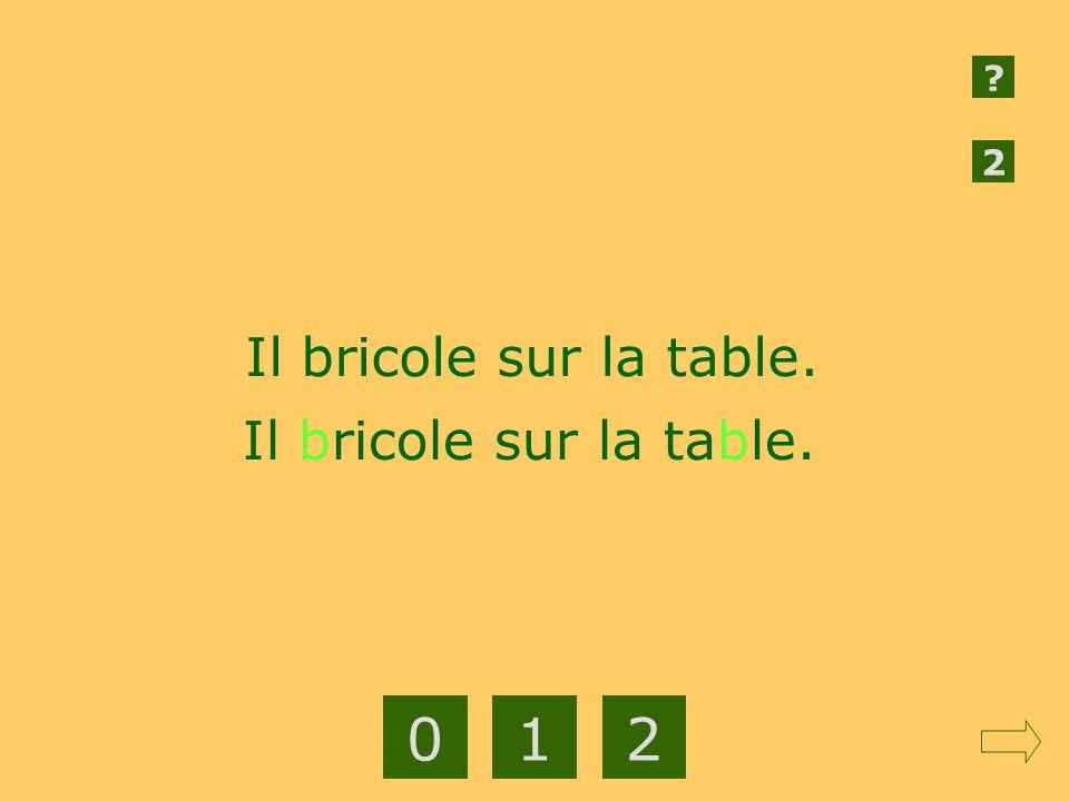 2 Il bricole sur la table. Il bricole sur la table. 1 2