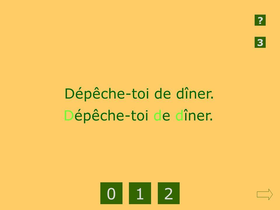 3 Dépêche-toi de dîner. Dépêche-toi de dîner. 1 2