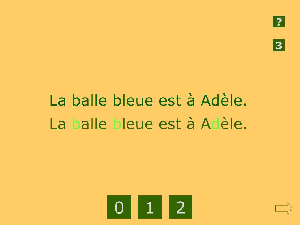 3 La balle bleue est à Adèle. La balle bleue est à Adèle. 1 2
