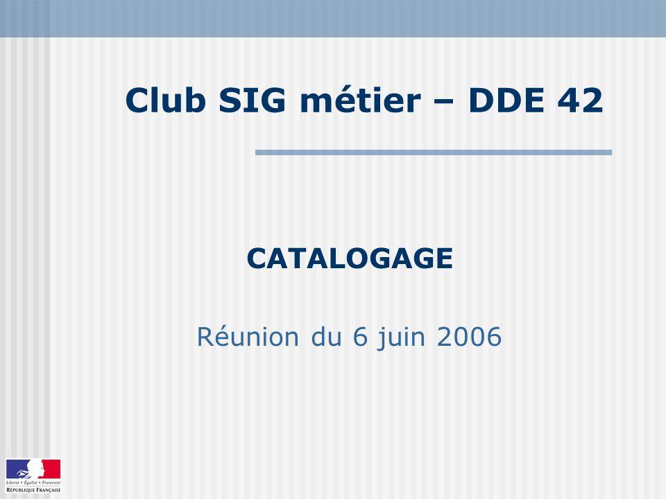 Club SIG métier – DDE 42 CATALOGAGE Réunion du 6 juin 2006