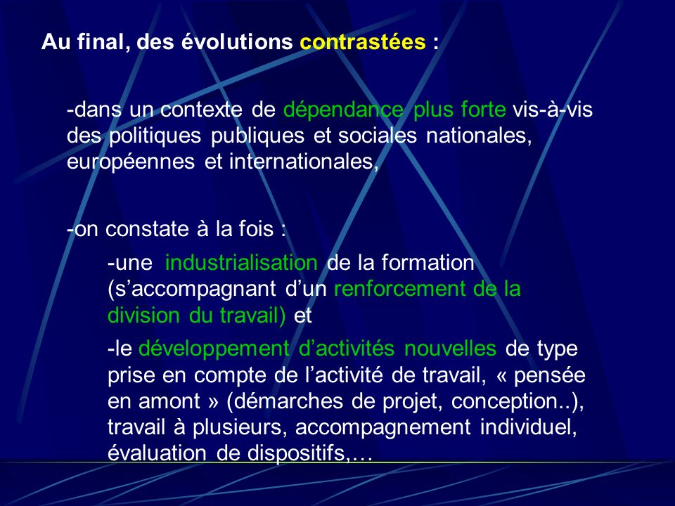 Au final, des évolutions contrastées : -dans un contexte de dépendance plus forte vis-à-vis des politiques publiques et sociales nationales, européennes et internationales, -on constate à la fois : -une industrialisation de la formation (s'accompagnant d'un renforcement de la division du travail) et -le développement d'activités nouvelles de type prise en compte de l'activité de travail, « pensée en amont » (démarches de projet, conception..), travail à plusieurs, accompagnement individuel, évaluation de dispositifs,…