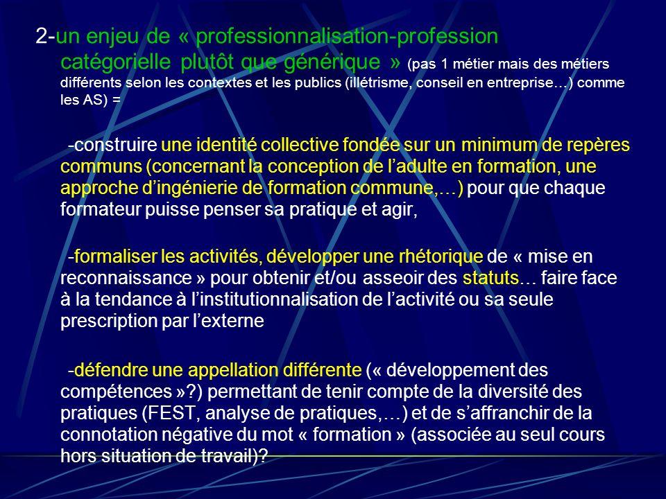 2-un enjeu de « professionnalisation-profession catégorielle plutôt que générique » (pas 1 métier mais des métiers différents selon les contextes et les publics (illétrisme, conseil en entreprise…) comme les AS) =