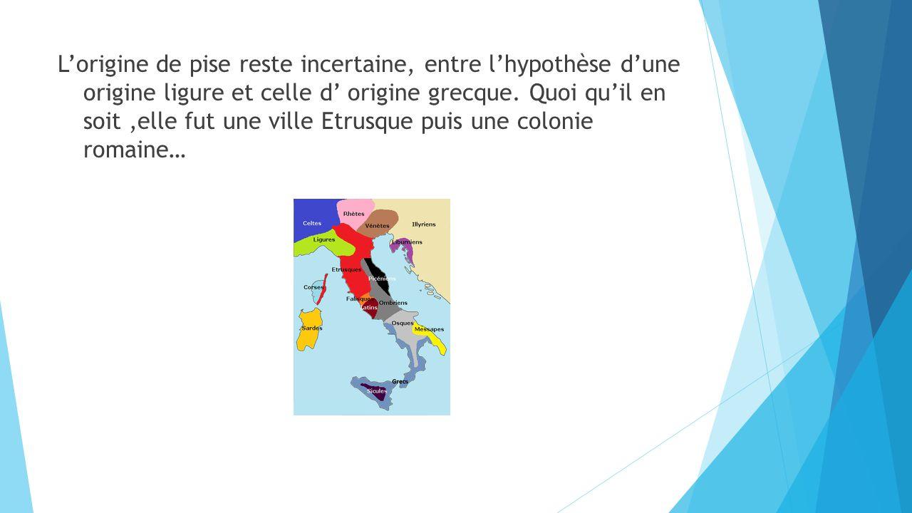 L'origine de pise reste incertaine, entre l'hypothèse d'une origine ligure et celle d' origine grecque.