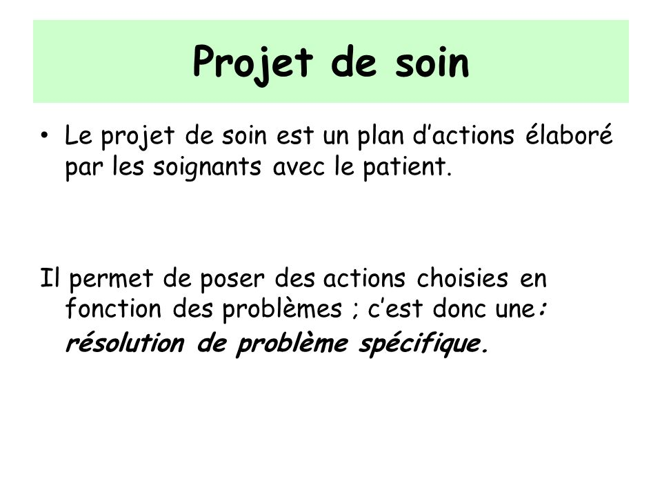 Projet de soin Le projet de soin est un plan d'actions élaboré par les soignants avec le patient.