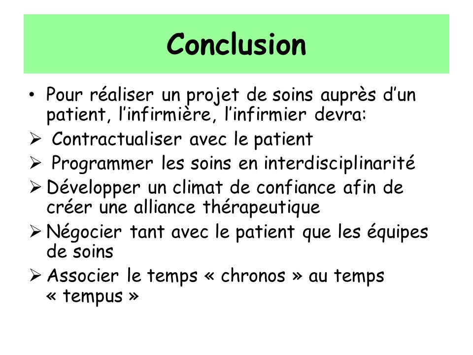ConclusionPour réaliser un projet de soins auprès d'un patient, l'infirmière, l'infirmier devra: Contractualiser avec le patient.