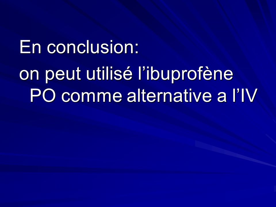 En conclusion: on peut utilisé l'ibuprofène PO comme alternative a l'IV
