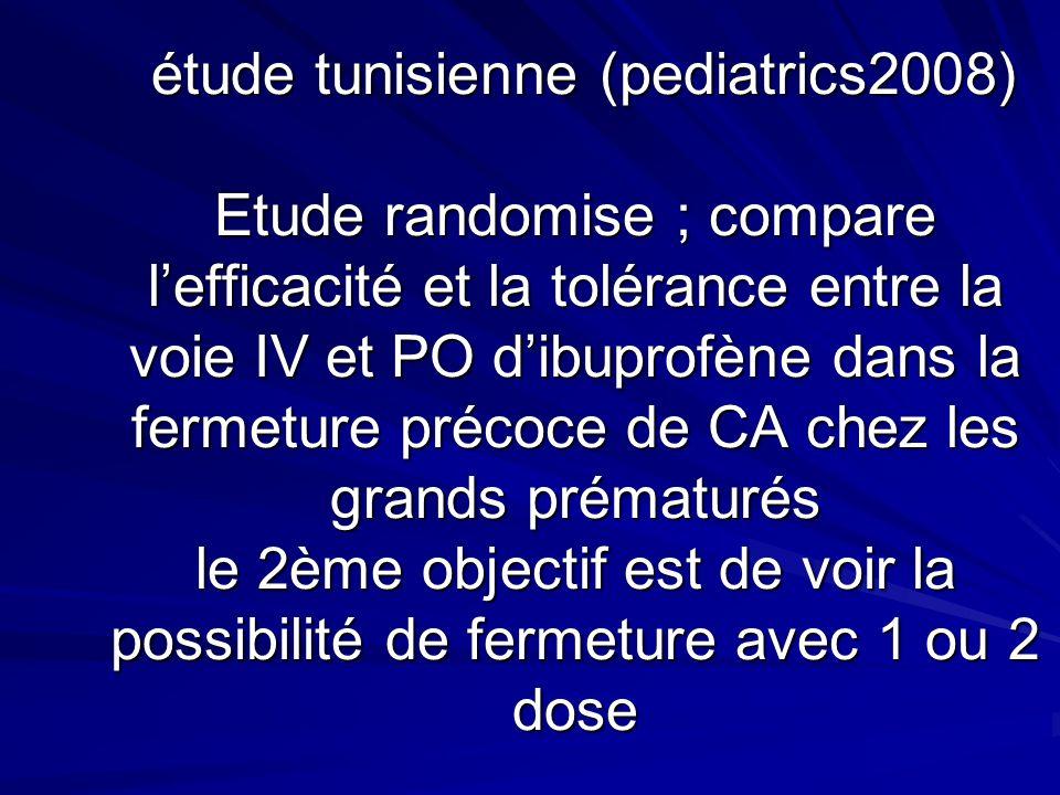 étude tunisienne (pediatrics2008) Etude randomise ; compare l'efficacité et la tolérance entre la voie IV et PO d'ibuprofène dans la fermeture précoce de CA chez les grands prématurés le 2ème objectif est de voir la possibilité de fermeture avec 1 ou 2 dose