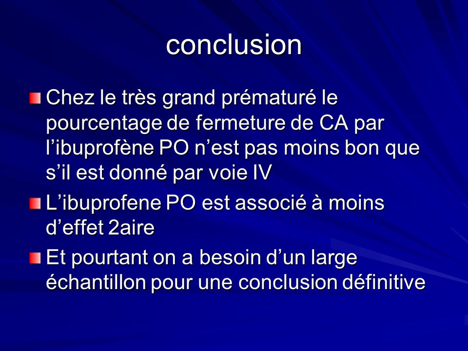 conclusion Chez le très grand prématuré le pourcentage de fermeture de CA par l'ibuprofène PO n'est pas moins bon que s'il est donné par voie IV.