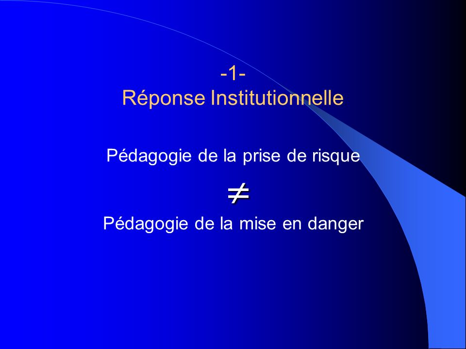 -1- Réponse Institutionnelle Pédagogie de la prise de risque  Pédagogie de la mise en danger