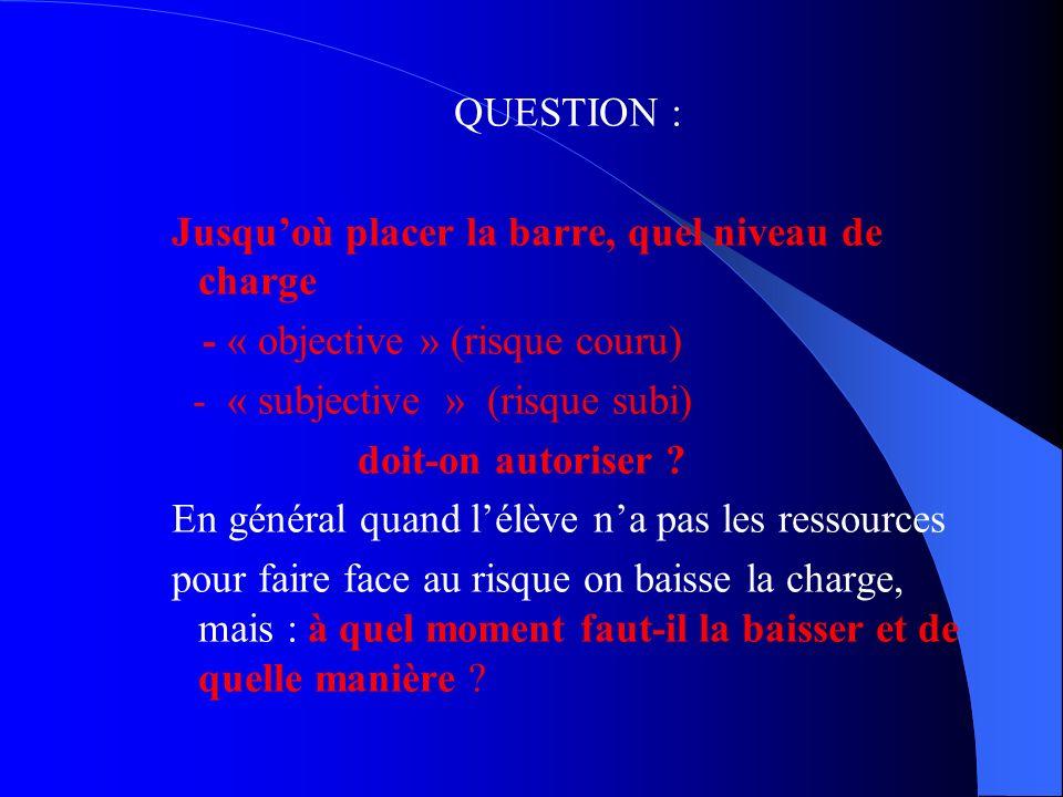 QUESTION : Jusqu'où placer la barre, quel niveau de charge - « objective » (risque couru) - « subjective » (risque subi) doit-on autoriser .