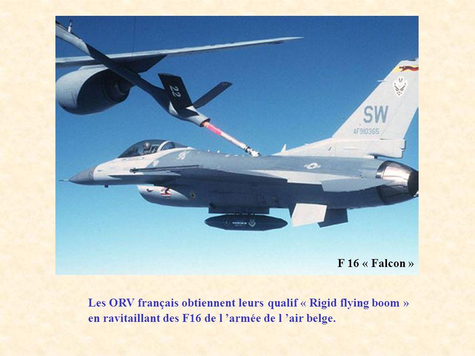 F 16 « Falcon » Les ORV français obtiennent leurs qualif « Rigid flying boom » en ravitaillant des F16 de l 'armée de l 'air belge.