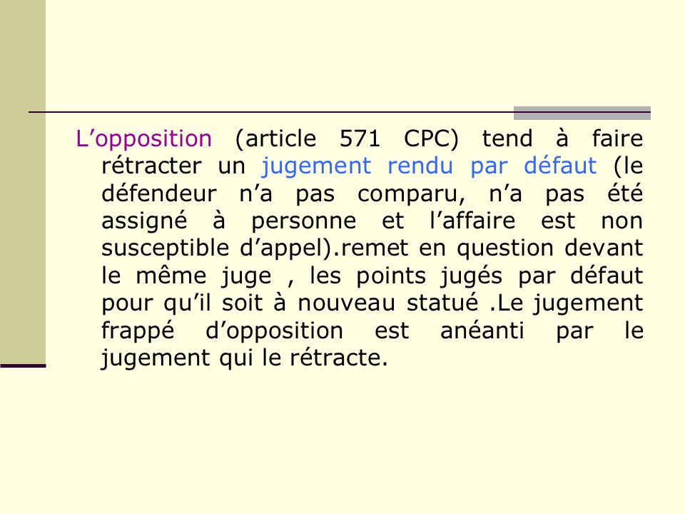 L'opposition (article 571 CPC) tend à faire rétracter un jugement rendu par défaut (le défendeur n'a pas comparu, n'a pas été assigné à personne et l'affaire est non susceptible d'appel).remet en question devant le même juge , les points jugés par défaut pour qu'il soit à nouveau statué .Le jugement frappé d'opposition est anéanti par le jugement qui le rétracte.
