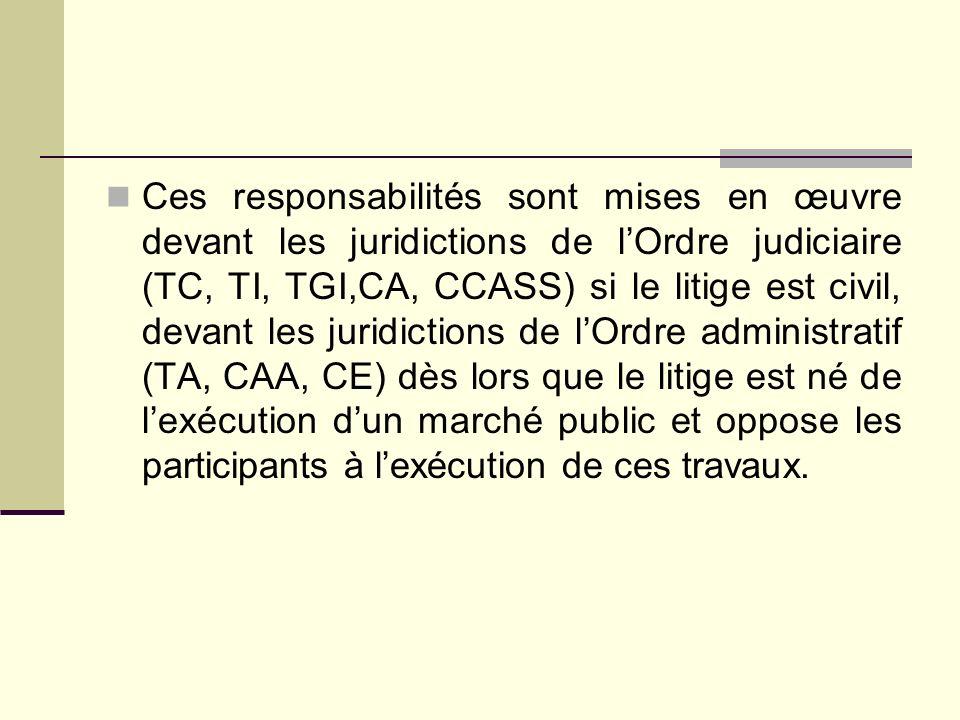 Ces responsabilités sont mises en œuvre devant les juridictions de l'Ordre judiciaire (TC, TI, TGI,CA, CCASS) si le litige est civil, devant les juridictions de l'Ordre administratif (TA, CAA, CE) dès lors que le litige est né de l'exécution d'un marché public et oppose les participants à l'exécution de ces travaux.