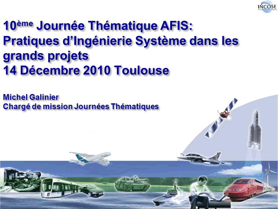10ème Journée Thématique AFIS: Pratiques d'Ingénierie Système dans les grands projets 14 Décembre 2010 Toulouse Michel Galinier Chargé de mission Journées Thématiques